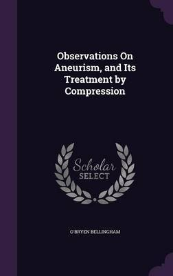 Observations on Aneurism, and Its Treatment by Compression by O'Bryen Bellingham image
