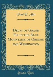 Decay of Grand Fir in the Blue Mountains of Oregon and Washington (Classic Reprint) by Paul E Aho image