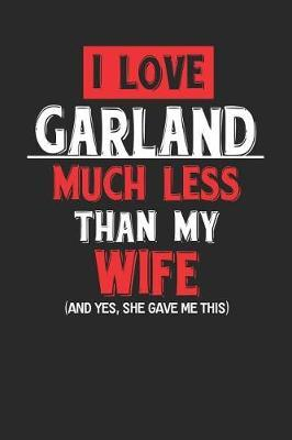 I Love Garland Much Less Than My Wife (and Yes, She Gave Me This) by Maximus Designs