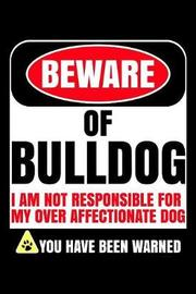 Beware Of Bulldog I Am Not Responsible For My Over Affectionate Dog You Have Been Warned by Harriets Dogs image