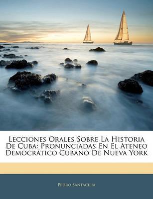Lecciones Orales Sobre La Historia de Cuba: Pronunciadas En El Ateneo Democrtico Cubano de Nueva York by Pedro Santacilia image