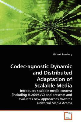 Codec-Agnostic Dynamic and Distributed Adaptation of Scalable Media by Michael Ransburg