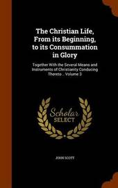 The Christian Life, from Its Beginning, to Its Consummation in Glory by (John) Scott image