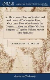 An Alarm, to the Church of Scotland, and to All Lovers of Truth Against Error; ... Or, a Letter from a Gentleman in the Country, ... about the Affair of Mr. John Simpson, ... Together with the Answer to the Said Letter by Gentleman in the Country image