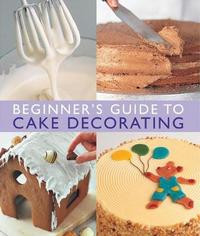 Beginner's Guide to Cake Decorating by Merehurst Editors