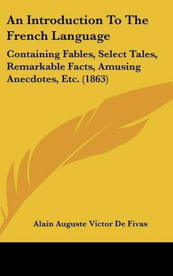 An Introduction To The French Language: Containing Fables, Select Tales, Remarkable Facts, Amusing Anecdotes, Etc. (1863) by Alain Auguste Victor de Fivas image
