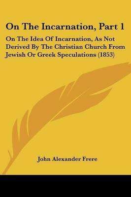 On The Incarnation, Part 1: On The Idea Of Incarnation, As Not Derived By The Christian Church From Jewish Or Greek Speculations (1853) by John Alexander Frere
