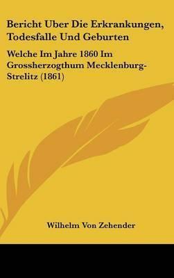 Bericht Uber Die Erkrankungen, Todesfalle Und Geburten: Welche Im Jahre 1860 Im Grossherzogthum Mecklenburg-Strelitz (1861) by Wilhelm Von Zehender