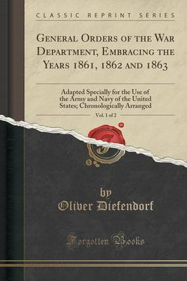 General Orders of the War Department, Embracing the Years 1861, 1862 and 1863, Vol. 1 of 2 by Oliver Diefendorf