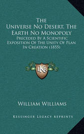 The Universe No Desert, the Earth No Monopoly: Preceded by a Scientific Exposition of the Unity of Plan in Creation (1855) by William Williams