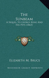The Sunbeam: A Sequel to Georgy King and His Pets (1863) by Elizabeth M Bruce