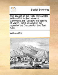 The Speech of the Right Honourable William Pitt, in the House of Commons, on Tuesday, the Second of March, 1790, Respecting the Repeal of the Corporation and Test Acts. by William Pitt