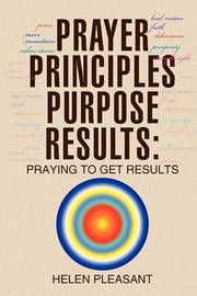 Prayer Principles Purpose Results: Praying to Get Results by Helen Pleasant