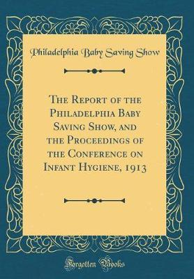 The Report of the Philadelphia Baby Saving Show, and the Proceedings of the Conference on Infant Hygiene, 1913 (Classic Reprint) by Philadelphia Baby Saving Show