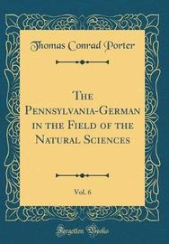 The Pennsylvania-German in the Field of the Natural Sciences, Vol. 6 (Classic Reprint) by Thomas Conrad Porter image