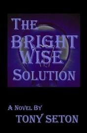The Bright Wise Solution by Tony Seton