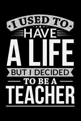 I Used To Have A Life But I Decided To Be A Teacher by Life Decided