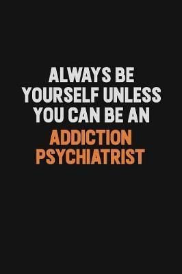 Always Be Yourself Unless You Can Be An Addiction psychiatrist by Camila Cooper