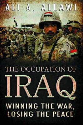 The Occupation of Iraq: Winning the War, Losing the Peace by Ali A Allawi image