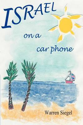 Israel on a Car Phone: Adventures in the New Babylon by Warren Siegel