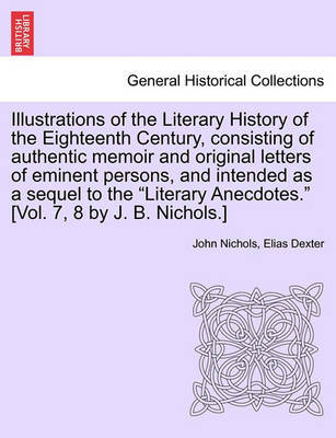 Illustrations of the Literary History of the Eighteenth Century, Consisting of Authentic Memoir and Original Letters of Eminent Persons, and Intended as a Sequel to the Literary Anecdotes. [Vol. 7, 8 by J. B. Nichols.] Vol. II by Elias Dexter