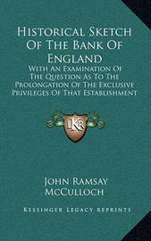 Historical Sketch of the Bank of England: With an Examination of the Question as to the Prolongation of the Exclusive Privileges of That Establishment (1831) by John Ramsay McCulloch