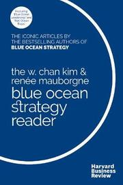 The W. Chan Kim and Renee Mauborgne Blue Ocean Strategy Reader by W Chan Kim