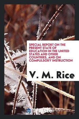 Special Report on the Present State of Education in the United States and Other Countries, and on Compulsory Instruction by V. M. Rice image
