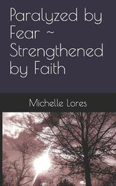 Paralyzed by Fear Strengthened by Faith by Michelle Lores