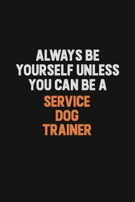 Always Be Yourself Unless You Can Be A Service Dog Trainer by Camila Cooper