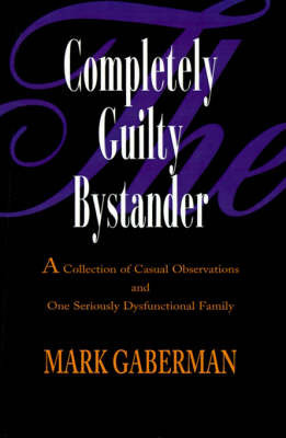 The Completely Guilty Bystander: A Collection of Casual Observations and One Seriously Dysfunctional Family by Mark Gaberman