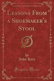 Lessons from a Shoemaker's Stool (Classic Reprint) by John Kerr