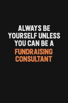 Always Be Yourself Unless You can Be A Fundraising Consultant by Camila Cooper