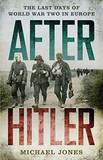 After Hitler: The Last Days of the Second World War in Europe by Michael Jones