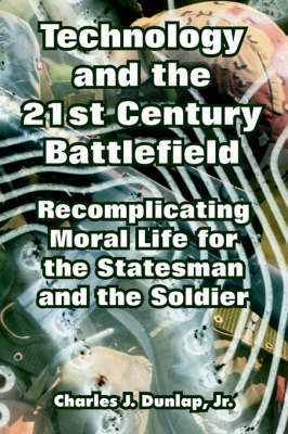 Technology and the 21st Century Battlefield: Recomplicating Moral Life for the Statesman and the Soldier by Charles Dunlap, Jr image
