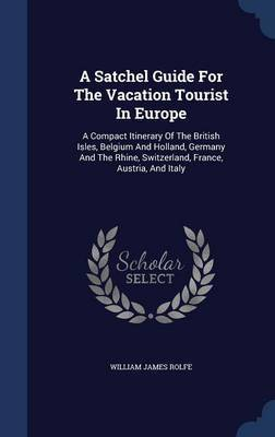 A Satchel Guide for the Vacation Tourist in Europe by William James Rolfe