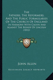 The Fathers, the Reformers, and the Public Formularies of the Church of England: In Harmony with Calvin and Against the Bishop of Lincoln (1812) by John Allen