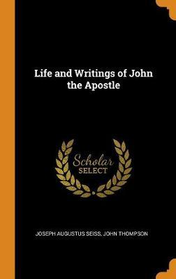 Life and Writings of John the Apostle by Joseph Augustus Seiss