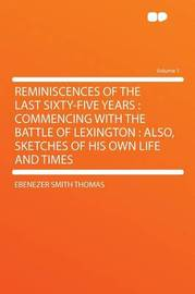 Reminiscences of the Last Sixty-five Years: Commencing With the Battle of Lexington : Also, Sketches of His Own Life and Times Volume 1 by Ebenezer Smith Thomas