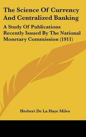 The Science of Currency and Centralized Banking: A Study of Publications Recently Issued by the National Monetary Commission (1911) by Herbert De La Haye Miles image