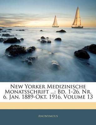 New Yorker Medizinische Monatsschrift ...: Bd. 1-26, NR. 6. Jan. 1889-Okt. 1916, Volume 13 by * Anonymous