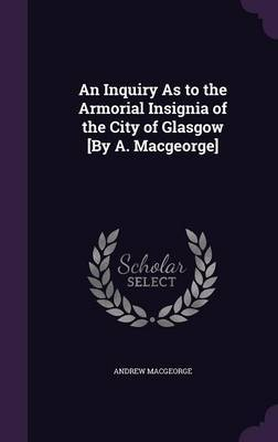An Inquiry as to the Armorial Insignia of the City of Glasgow [By A. Macgeorge] by Andrew Macgeorge