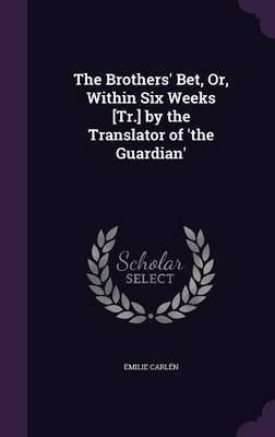 The Brothers' Bet, Or, Within Six Weeks [Tr.] by the Translator of 'The Guardian' by Emilie Carlen