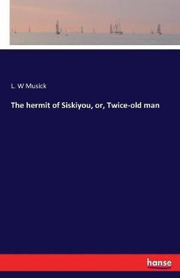The Hermit of Siskiyou, Or, Twice-Old Man by L.W. Musick image