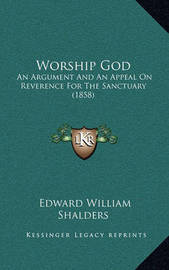 Worship God: An Argument and an Appeal on Reverence for the Sanctuary (1858) by Edward William Shalders