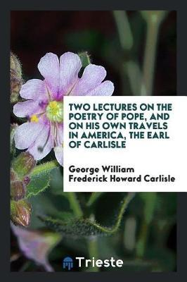 Two Lectures on the Poetry of Pope, and on His Own Travels in America, the Earl of Carlisle by George William Frederick Howard Carlisle