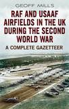 RAF and Usaaf Airfields in the UK During the Second World War: A Complete Gazetteer by Geoffrey Mills