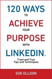 120 Ways to Achieve Your Purpose with Linkedin: Part 1 by Sue Ellson