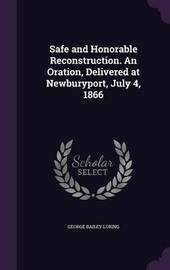 Safe and Honorable Reconstruction. an Oration, Delivered at Newburyport, July 4, 1866 by George Bailey Loring