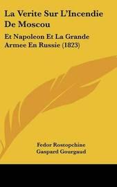 La Verite Sur L'Incendie de Moscou: Et Napoleon Et La Grande Armee En Russie (1823) by Gaspard Gourgaud